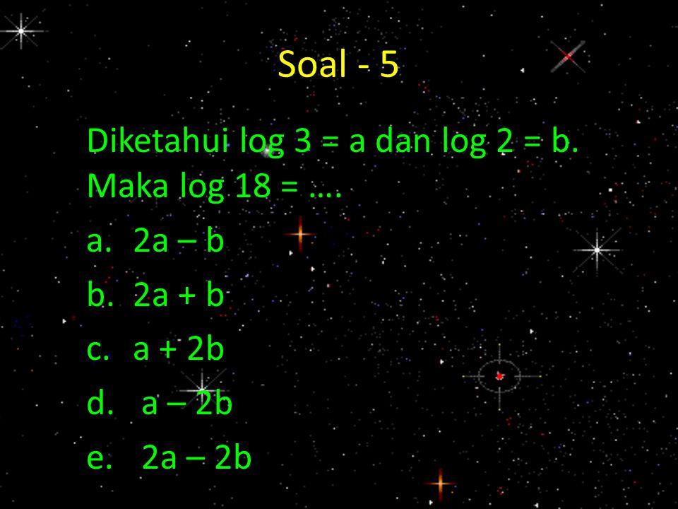 Soal - 5 Diketahui log 3 = a dan log 2 = b. Maka log 18 = …. a.2a – b b.2a + b c.a + 2b d.a – 2b e.2a – 2b