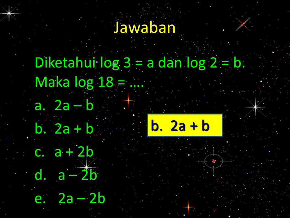 Jawaban Diketahui log 3 = a dan log 2 = b. Maka log 18 = …. a.2a – b b.2a + b c.a + 2b d.a – 2b e.2a – 2b b. 2a + b