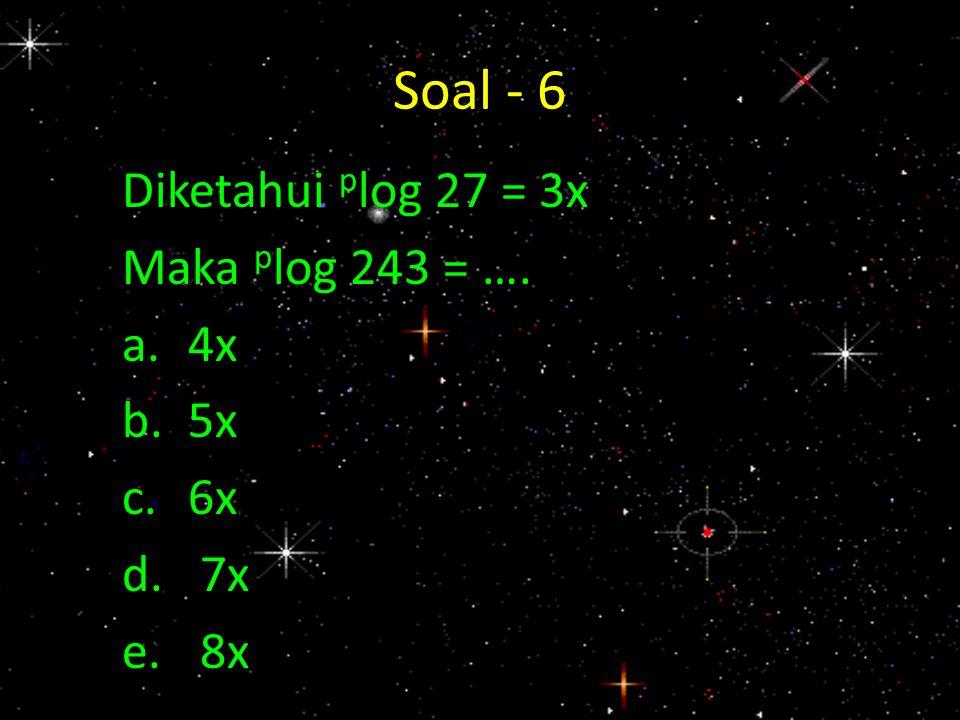 Soal - 6 Diketahui p log 27 = 3x Maka p log 243 = …. a.4x b.5x c.6x d.7x e.8x