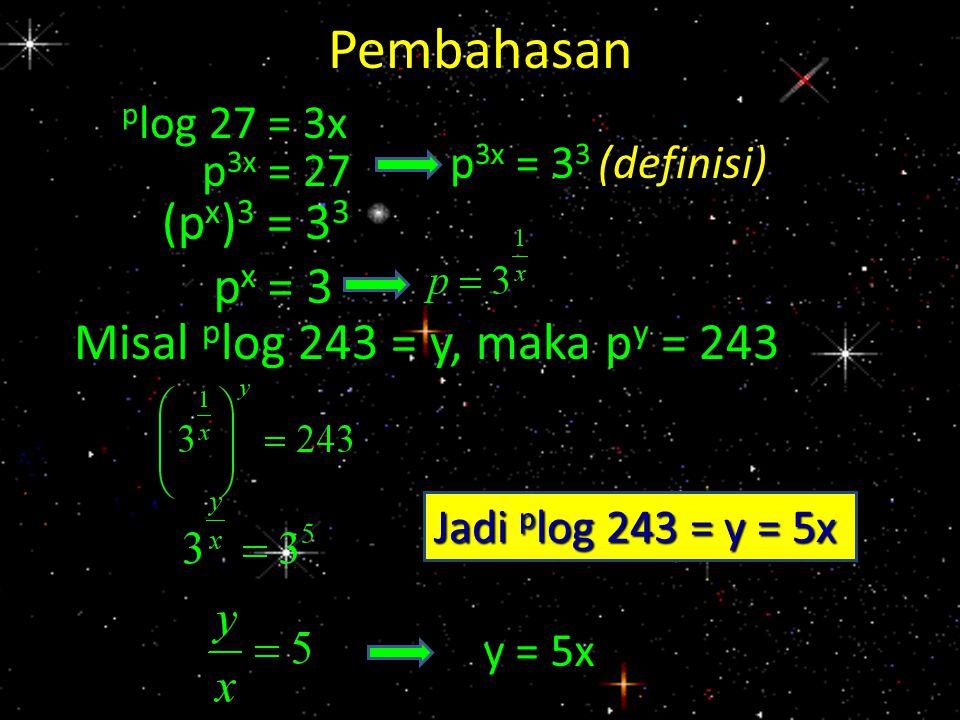Pembahasan p log 27 = 3x p 3x = 27 Misal p log 243 = y, maka p y = 243 (p x ) 3 = 3 3 p x = 3 p 3x = 3 3 (definisi) y = 5x Jadi p log 243 = y = 5x
