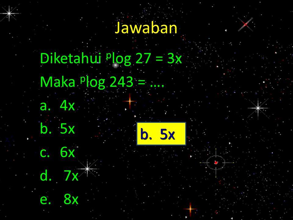 Jawaban Diketahui p log 27 = 3x Maka p log 243 = …. a.4x b.5x c.6x d.7x e.8x b. 5x