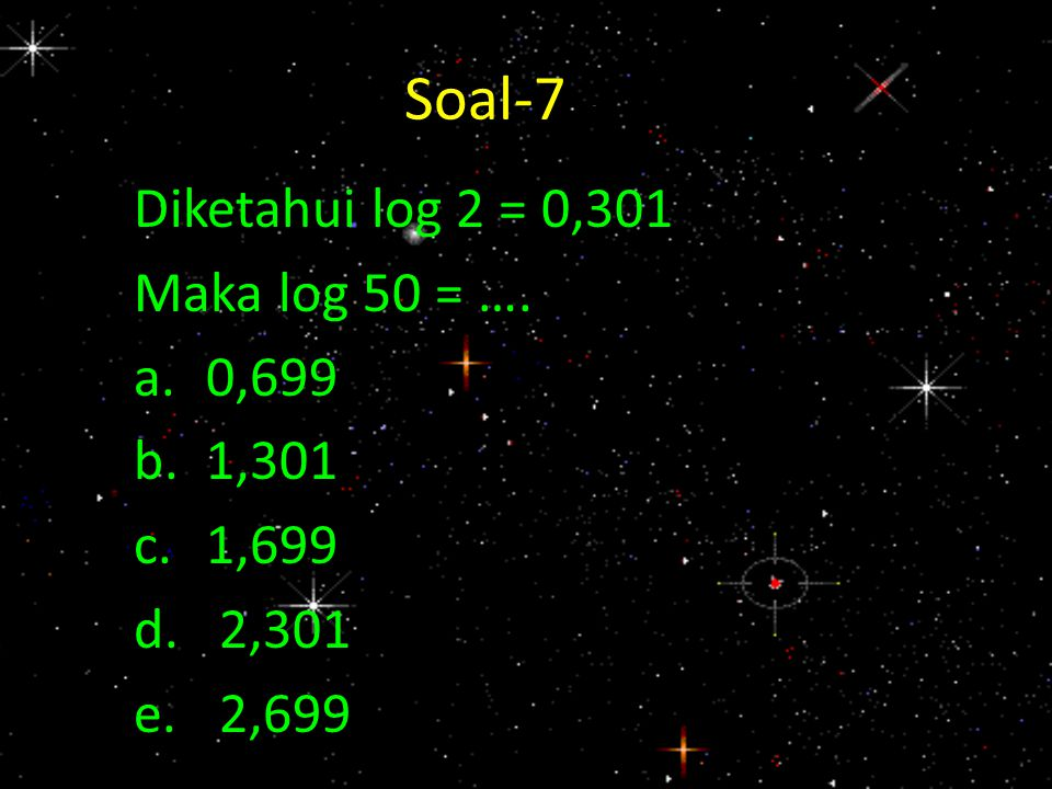 Soal-7 - 7 Diketahui log 2 = 0,301 Maka log 50 = …. a.0,699 b.1,301 c.1,699 d.2,301 e.2,699