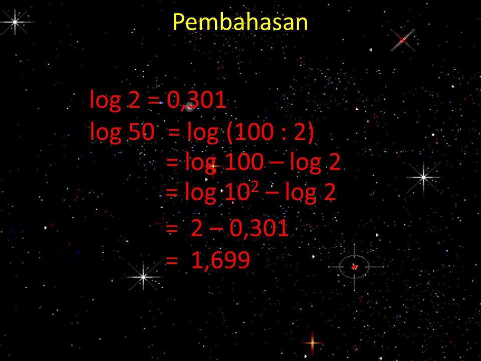 Pembahasan log 2 = 0,301 log 50 = log (100 : 2) = log 100 – log 2 = log 10 2 – log 2 = 2 – 0,301 = 1,699