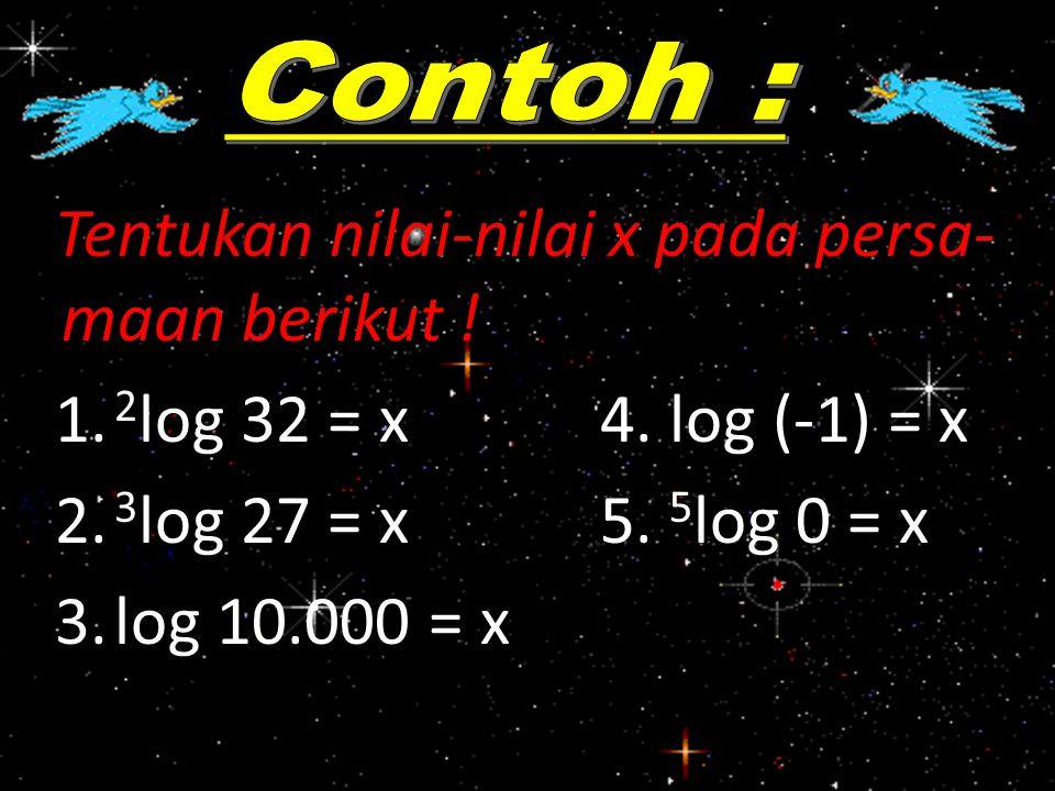 Tentukan nilai-nilai x pada persa- maan berikut ! 1. 2 log 32 = x 4. log (-1) = x 2. 3 log 27 = x 5. 5 log 0 = x 3.log 10.000 = x