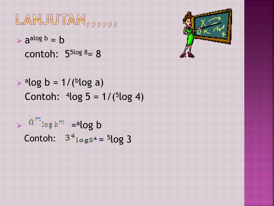  a alog b = b contoh: 5 5log 8 = 8  a log b = 1/( b log a) Contoh: 4 log 5 = 1/( 5 log 4)  = a log b = 5 log 3 Contoh: