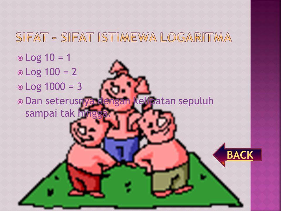  Log 10 = 1  Log 100 = 2  Log 1000 = 3  Dan seterusnya dengan kelipatan sepuluh sampai tak hingga.