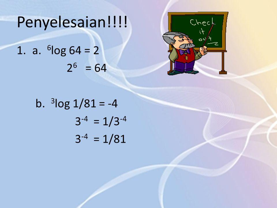 Penyelesaian!!!! 1.a. 6 log 64 = 2 2 6 = 64 b. 3 log 1/81 = -4 3 -4 = 1/3 -4 3 -4 = 1/81