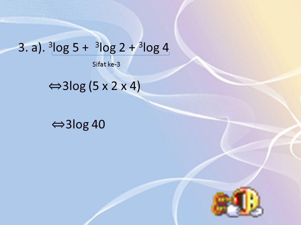 3. a). 3 log 5 + 3 log 2 + 3 log 4 ⇔ 3log (5 x 2 x 4) ⇔ 3log 40 Sifat ke-3