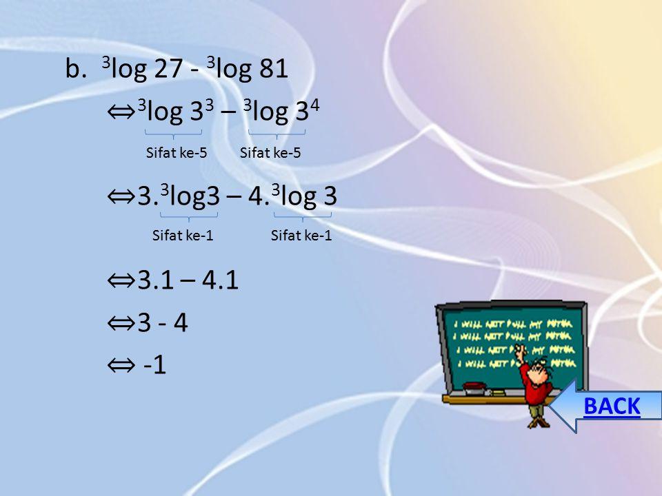 b. 3 log 27 - 3 log 81 ⇔ 3 log 3 3 – 3 log 3 4 ⇔ 3.