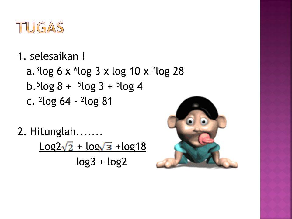 1. selesaikan . a. 3 log 6 x 6 log 3 x log 10 x 3 log 28 b.