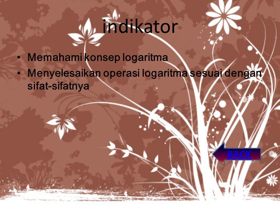 indikator Memahami konsep logaritma Menyelesaikan operasi logaritma sesuai dengan sifat-sifatnya BACK