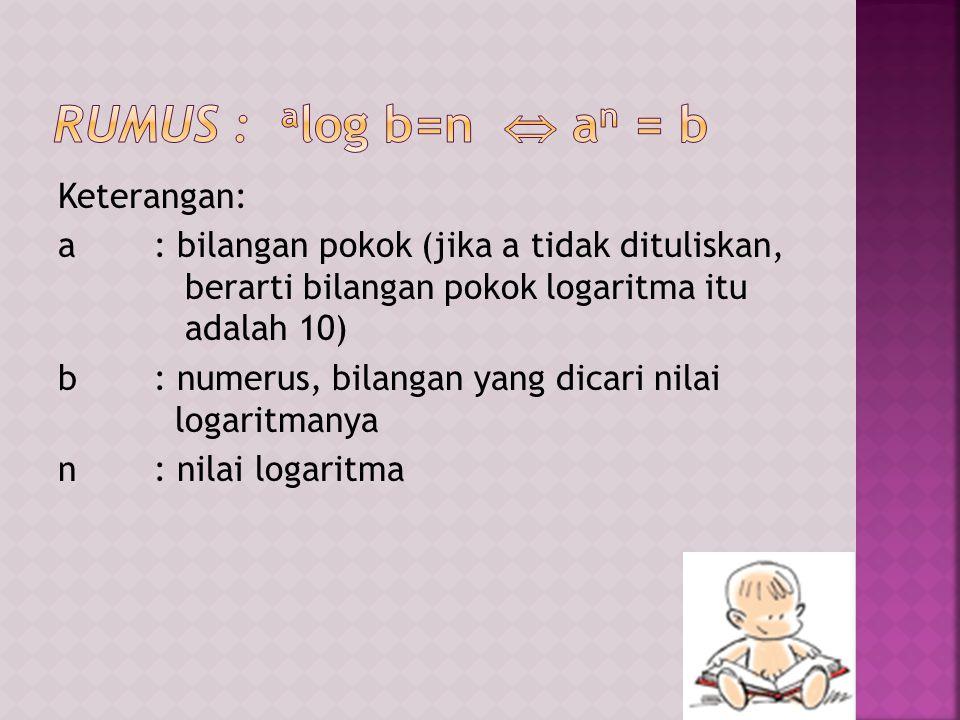  a log a=1, artinya a 1 = a Contoh: 5 log 5=1  a log 1=0, artinya a 0 = 1 Contoh: 5 log 1=0  a log (b.c)= a log b + a log c Contoh: 3 log35= 3 log (5.7)= 3 log 5 + 3 log 7  a log (b/c)= a log b - a log c Contoh: 6 log(8/7) = 6 log 8 - 6 log7