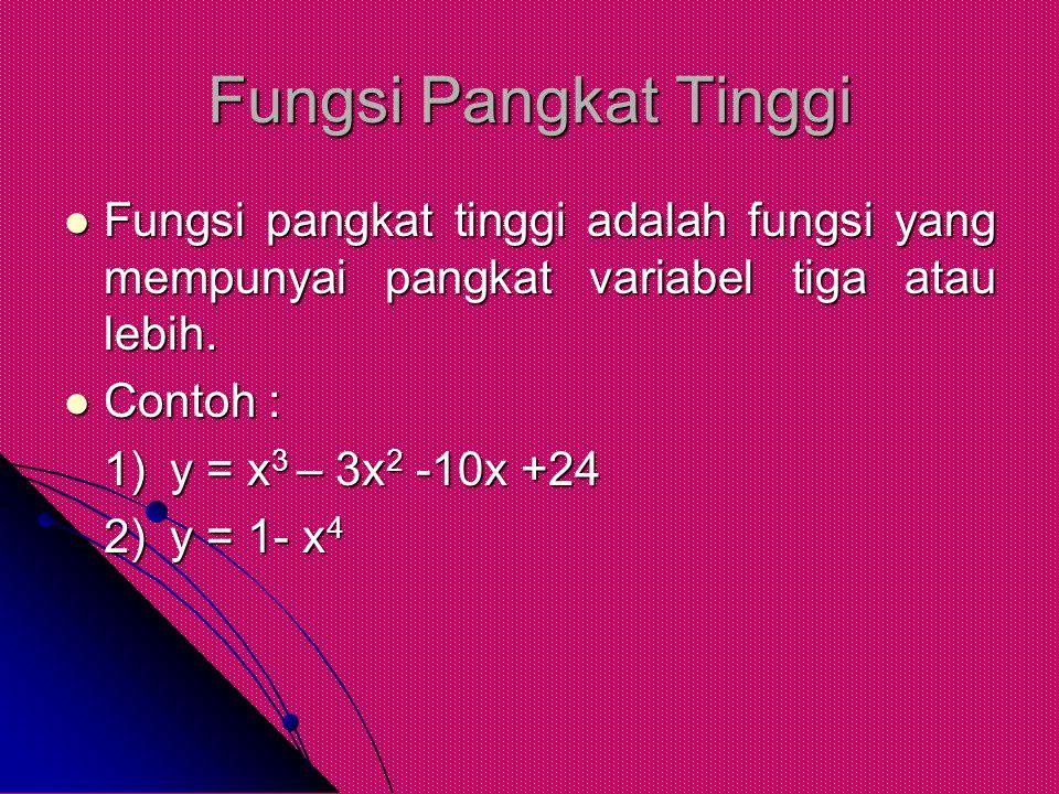 Fungsi Pangkat Tinggi Fungsi pangkat tinggi adalah fungsi yang mempunyai pangkat variabel tiga atau lebih. Fungsi pangkat tinggi adalah fungsi yang me