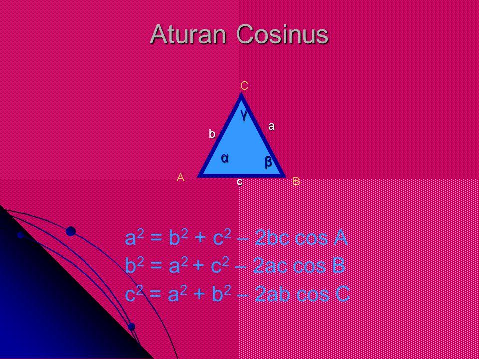 Aturan Cosinus a 2 = b 2 + c 2 – 2bc cos A b 2 = a 2 + c 2 – 2ac cos B c 2 = a 2 + b 2 – 2ab cos C A B C c a b α γ β