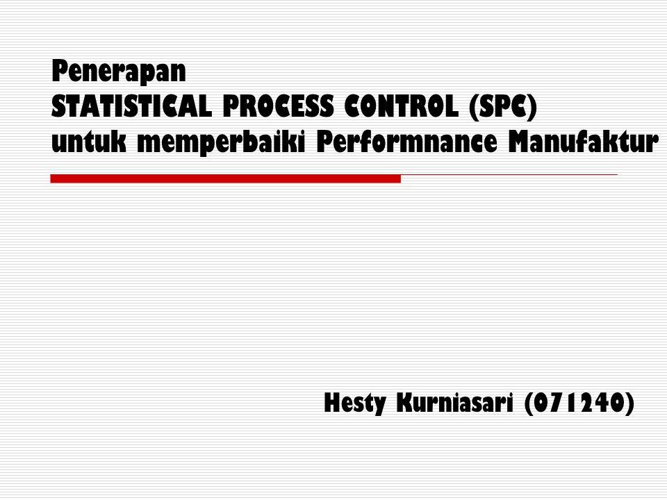 Penerapan STATISTICAL PROCESS CONTROL (SPC) untuk memperbaiki Performnance Manufaktur Hesty Kurniasari (071240)