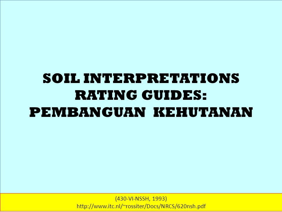 SOIL INTERPRETATIONS RATING GUIDES (430-VI-NSSH, 1993) http://www.itc.nl/~rossiter/Docs/NRCS/620nsh.pdf KEHUTANAN (3) For soil rated SLIGHT, the competition of unwanted plants is not likely to prevent the development of natural regeneration or suppress the more desirable species.