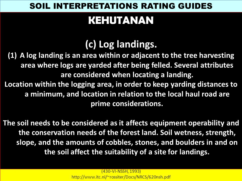 SOIL INTERPRETATIONS RATING GUIDES (430-VI-NSSH, 1993) http://www.itc.nl/~rossiter/Docs/NRCS/620nsh.pdf KEHUTANAN (c) Log landings.