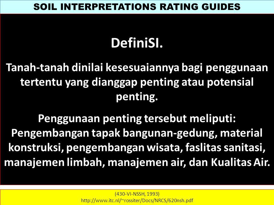 SOIL INTERPRETATIONS RATING GUIDES (430-VI-NSSH, 1993) http://www.itc.nl/~rossiter/Docs/NRCS/620nsh.pdf Pedoman penilaian terdiri atas dua bagian: 1.Bagian Naratif yg menjelaskan asumsi-asumsi yg dipakai dalam kriteria dan 2.Tabel kriteria yg menyajikan sifat-sifat tanah dan sifat lainnya yg digunakan untuk menilai suatu tanah.