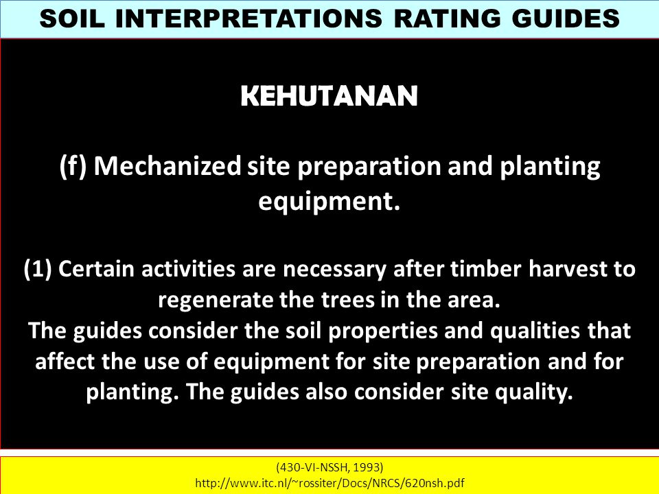SOIL INTERPRETATIONS RATING GUIDES (430-VI-NSSH, 1993) http://www.itc.nl/~rossiter/Docs/NRCS/620nsh.pdf KEHUTANAN (f) Mechanized site preparation and planting equipment.