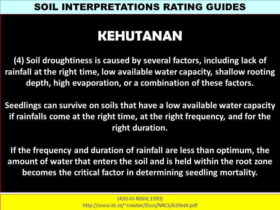 SOIL INTERPRETATIONS RATING GUIDES (430-VI-NSSH, 1993) http://www.itc.nl/~rossiter/Docs/NRCS/620nsh.pdf KEHUTANAN (4) Soil droughtiness is caused by several factors, including lack of rainfall at the right time, low available water capacity, shallow rooting depth, high evaporation, or a combination of these factors.