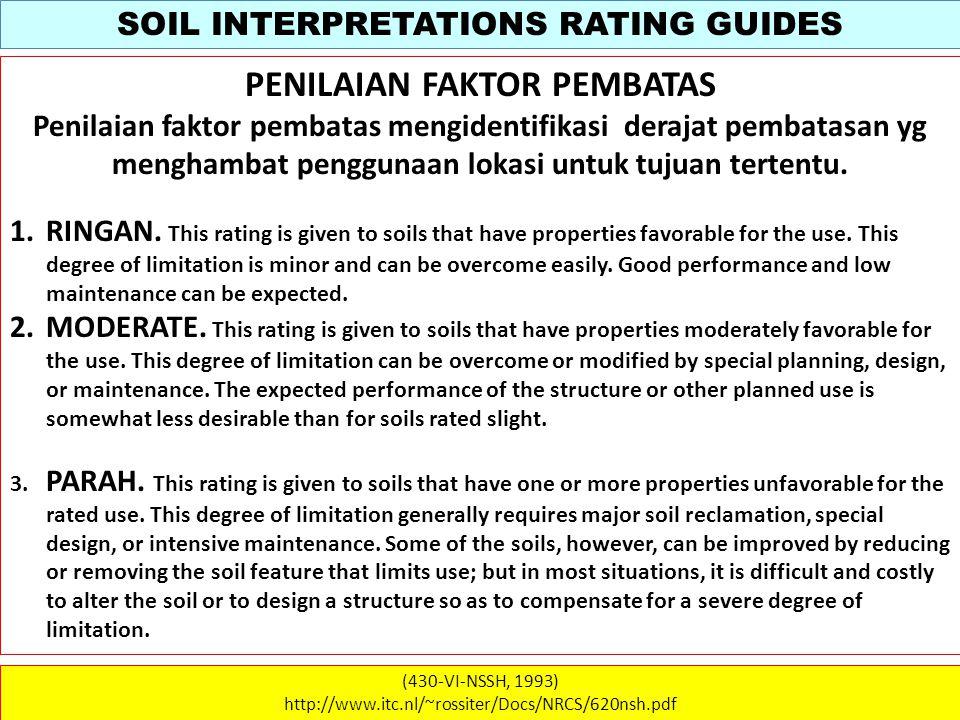SOIL INTERPRETATIONS RATING GUIDES (430-VI-NSSH, 1993) http://www.itc.nl/~rossiter/Docs/NRCS/620nsh.pdf PENILAIAN FAKTOR PEMBATAS Penilaian faktor pembatas mengidentifikasi derajat pembatasan yg menghambat penggunaan lokasi untuk tujuan tertentu.
