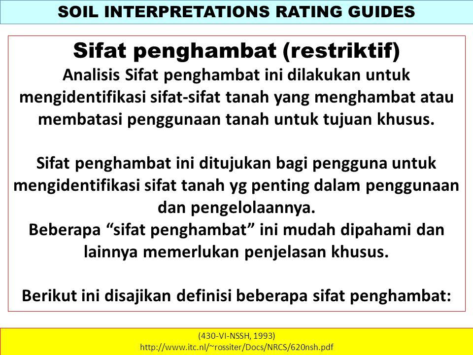 SOIL INTERPRETATIONS RATING GUIDES (430-VI-NSSH, 1993) http://www.itc.nl/~rossiter/Docs/NRCS/620nsh.pdf Sifat penghambat (restriktif) Analisis Sifat penghambat ini dilakukan untuk mengidentifikasi sifat-sifat tanah yang menghambat atau membatasi penggunaan tanah untuk tujuan khusus.