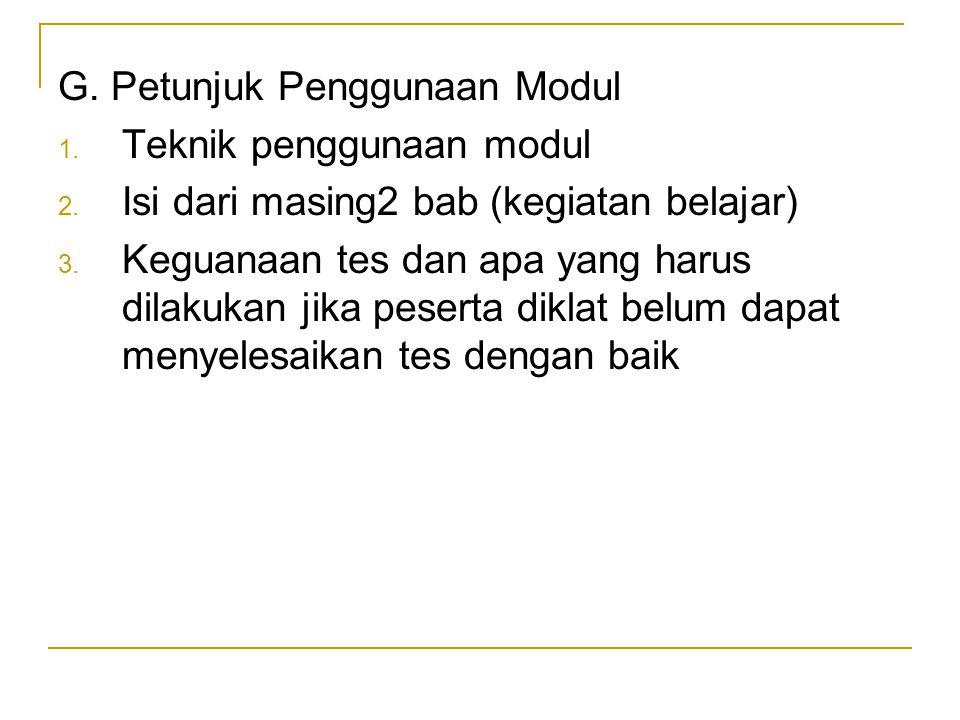 G. Petunjuk Penggunaan Modul 1. Teknik penggunaan modul 2. Isi dari masing2 bab (kegiatan belajar) 3. Keguanaan tes dan apa yang harus dilakukan jika