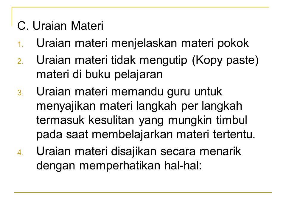 C. Uraian Materi 1. Uraian materi menjelaskan materi pokok 2. Uraian materi tidak mengutip (Kopy paste) materi di buku pelajaran 3. Uraian materi mema