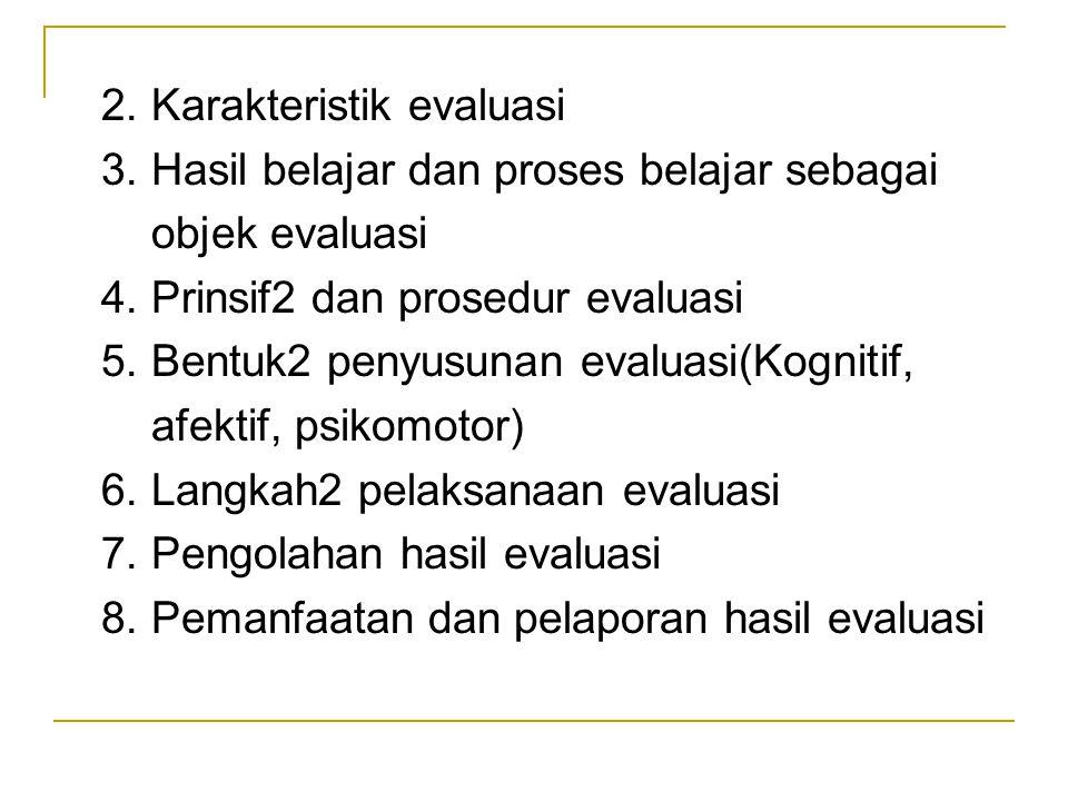 2. Karakteristik evaluasi 3. Hasil belajar dan proses belajar sebagai objek evaluasi 4. Prinsif2 dan prosedur evaluasi 5. Bentuk2 penyusunan evaluasi(