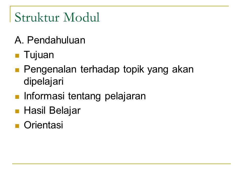 Struktur Modul A. Pendahuluan Tujuan Pengenalan terhadap topik yang akan dipelajari Informasi tentang pelajaran Hasil Belajar Orientasi