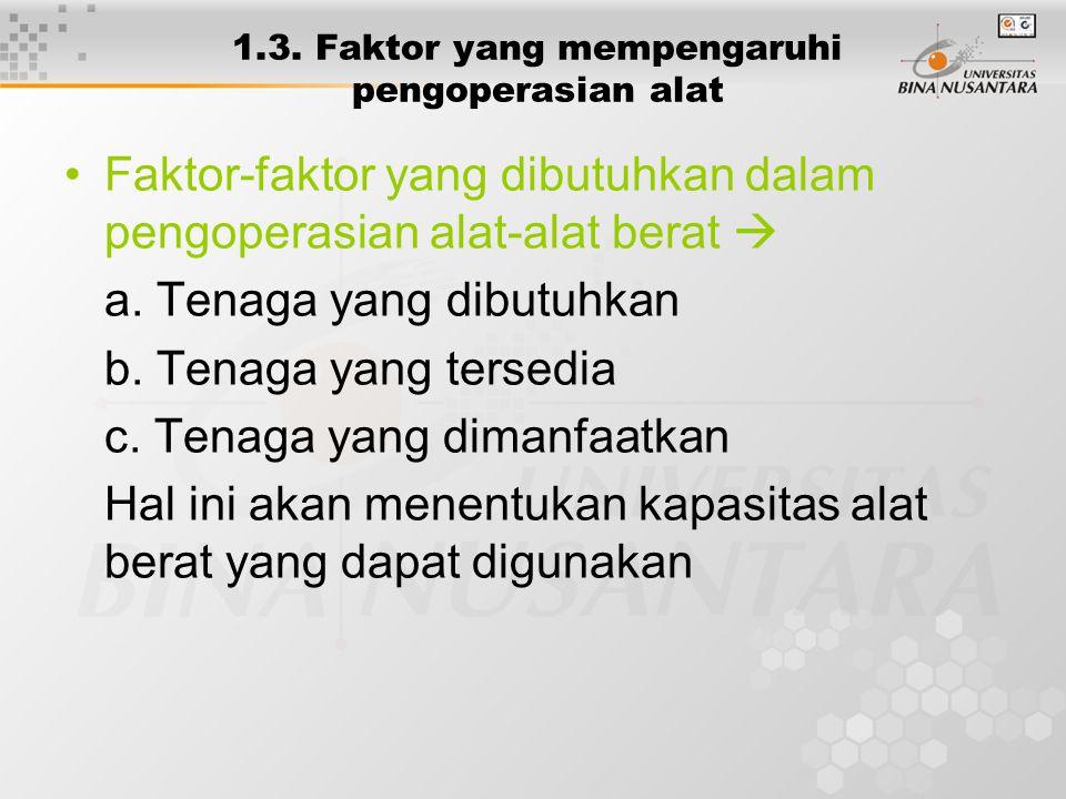 1.3. Faktor yang mempengaruhi pengoperasian alat Faktor-faktor yang dibutuhkan dalam pengoperasian alat-alat berat  a. Tenaga yang dibutuhkan b. Tena