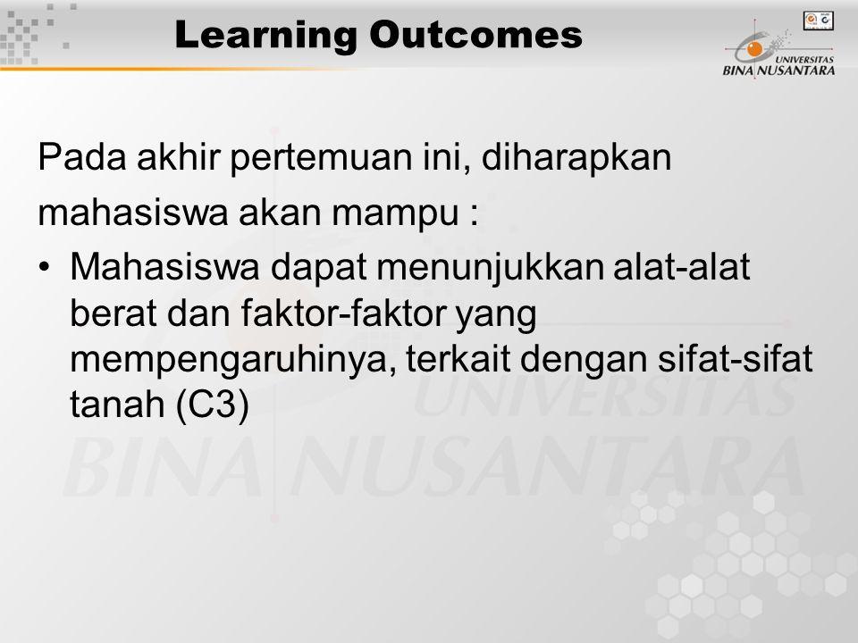 Learning Outcomes Pada akhir pertemuan ini, diharapkan mahasiswa akan mampu : Mahasiswa dapat menunjukkan alat-alat berat dan faktor-faktor yang mempengaruhinya, terkait dengan sifat-sifat tanah (C3)