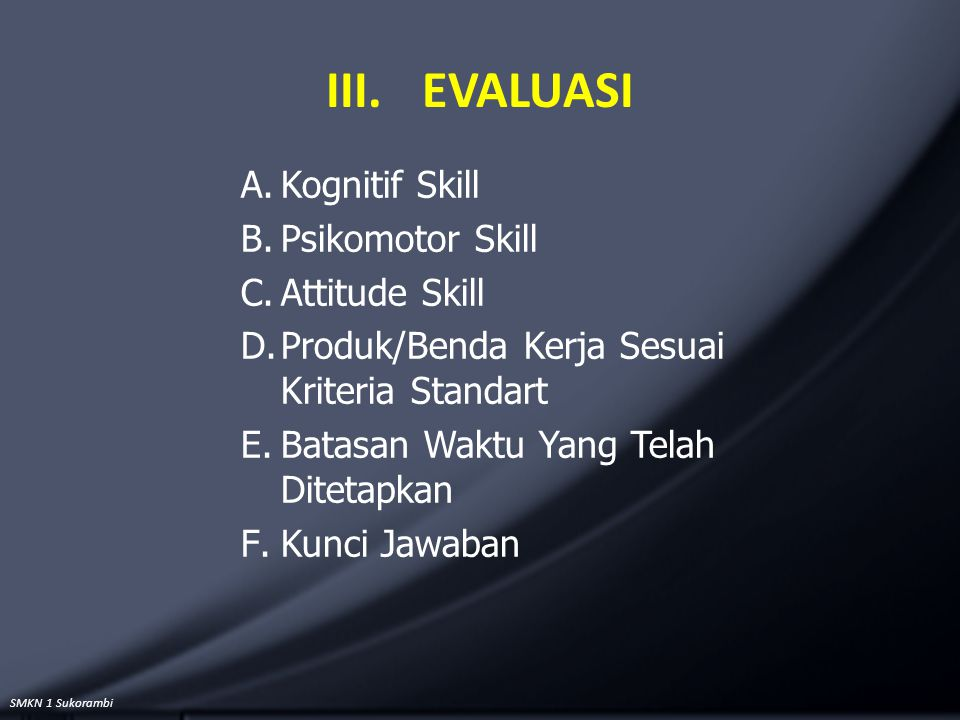 SMKN 1 Sukorambi III.EVALUASI A.Kognitif Skill B.Psikomotor Skill C.Attitude Skill D.Produk/Benda Kerja Sesuai Kriteria Standart E.Batasan Waktu Yang