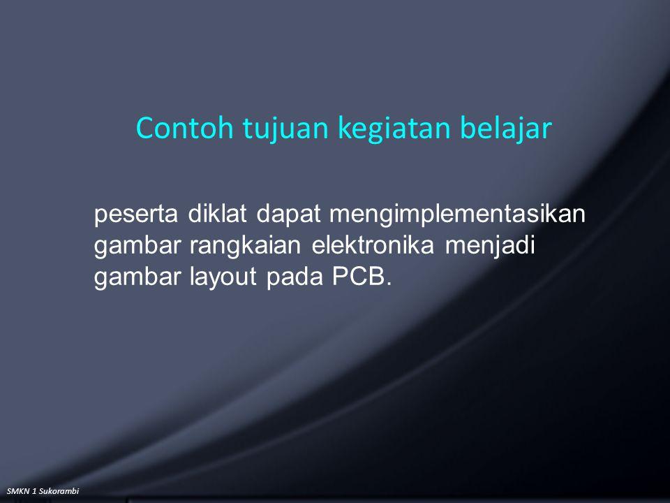 SMKN 1 Sukorambi Contoh tujuan kegiatan belajar peserta diklat dapat mengimplementasikan gambar rangkaian elektronika menjadi gambar layout pada PCB.