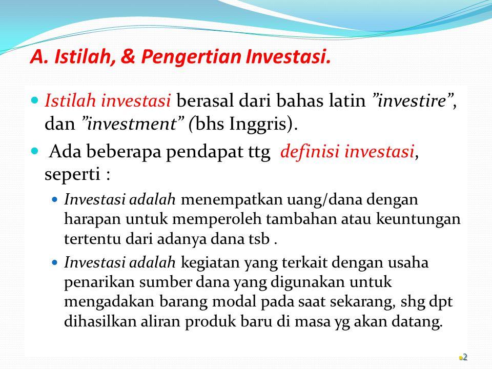 """A. Istilah, & Pengertian Investasi. Istilah investasi berasal dari bahas latin """"investire"""", dan """"investment"""" (bhs Inggris). Ada beberapa pendapat ttg"""