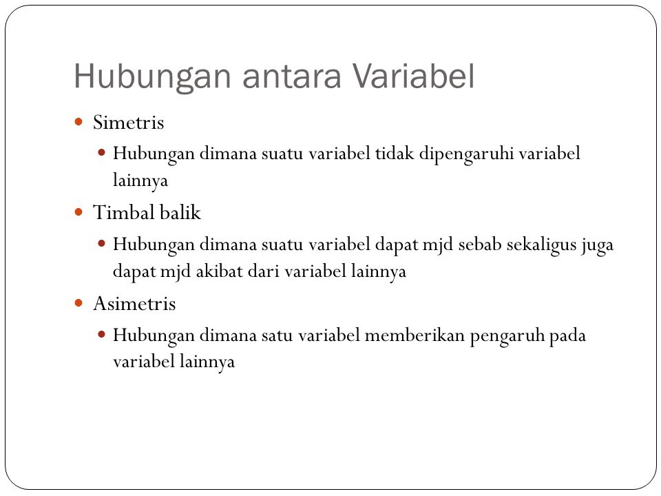 Hubungan antara Variabel Simetris Hubungan dimana suatu variabel tidak dipengaruhi variabel lainnya Timbal balik Hubungan dimana suatu variabel dapat mjd sebab sekaligus juga dapat mjd akibat dari variabel lainnya Asimetris Hubungan dimana satu variabel memberikan pengaruh pada variabel lainnya