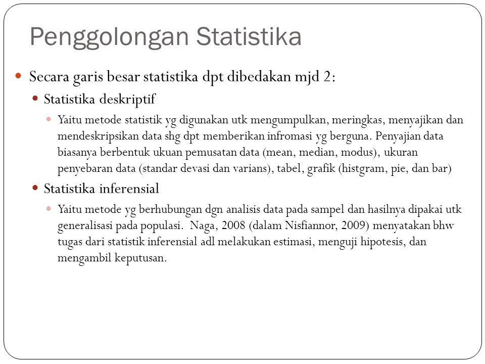 Penggolongan Statistika Secara garis besar statistika dpt dibedakan mjd 2: Statistika deskriptif Yaitu metode statistik yg digunakan utk mengumpulkan, meringkas, menyajikan dan mendeskripsikan data shg dpt memberikan infromasi yg berguna.