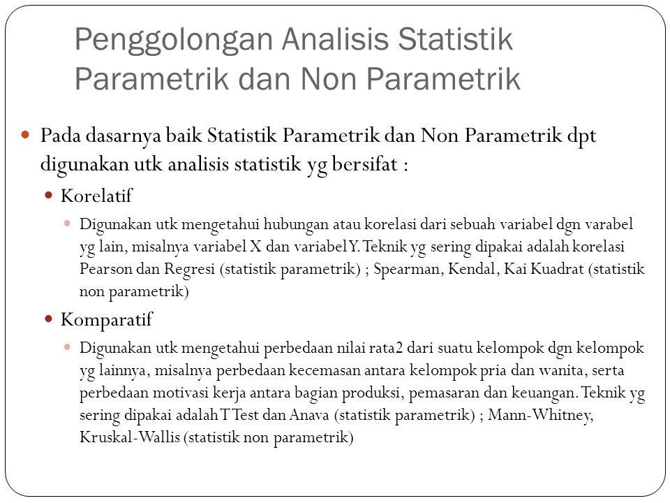 Penggolongan Analisis Statistik Parametrik dan Non Parametrik Pada dasarnya baik Statistik Parametrik dan Non Parametrik dpt digunakan utk analisis statistik yg bersifat : Korelatif Digunakan utk mengetahui hubungan atau korelasi dari sebuah variabel dgn varabel yg lain, misalnya variabel X dan variabel Y.