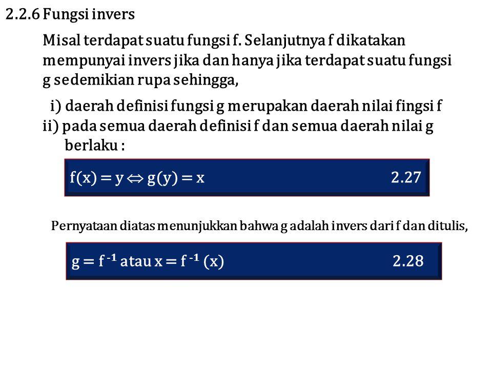 2.2.6 Fungsi invers Misal terdapat suatu fungsi f. Selanjutnya f dikatakan mempunyai invers jika dan hanya jika terdapat suatu fungsi g sedemikian rup