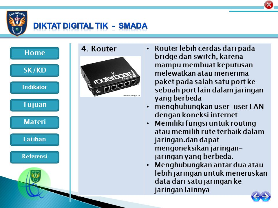 Home Indikator SK/KD Tujuan Materi Latihan Referensi 4. Router Router lebih cerdas dari pada bridge dan switch, karena mampu membuat keputusan melewat