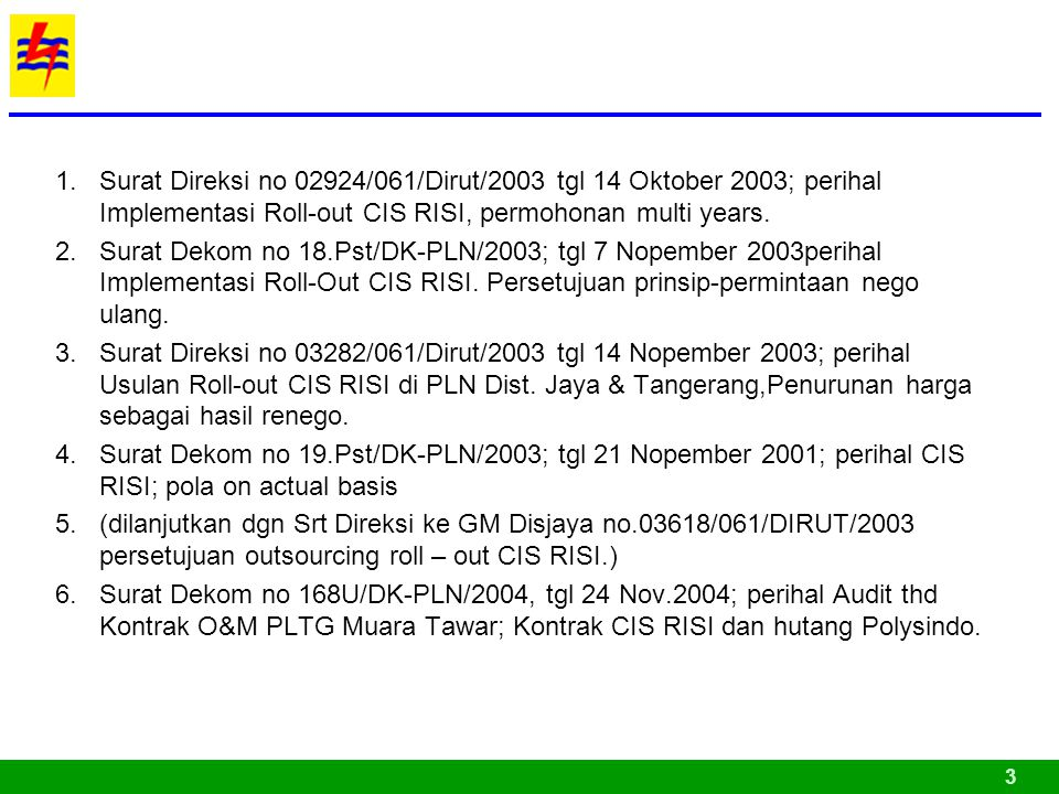 1.Surat Direksi no 02924/061/Dirut/2003 tgl 14 Oktober 2003; perihal Implementasi Roll-out CIS RISI, permohonan multi years. 2.Surat Dekom no 18.Pst/D