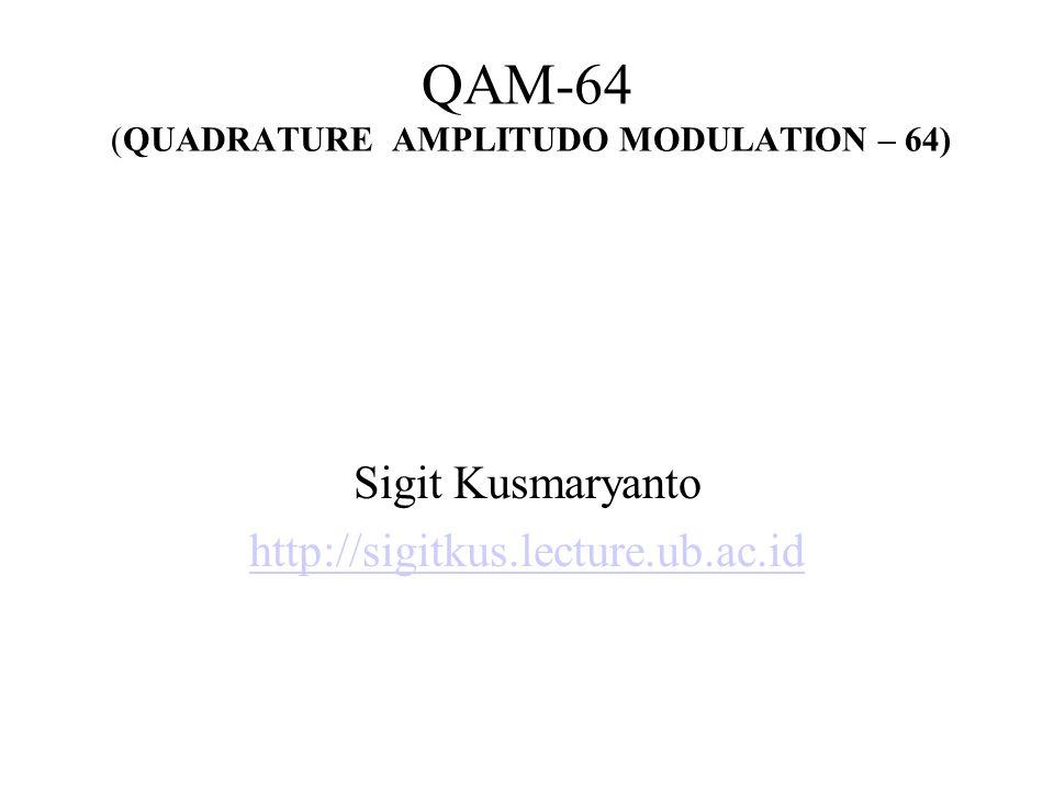 QAM-64 (QUADRATURE AMPLITUDO MODULATION – 64) Sigit Kusmaryanto http://sigitkus.lecture.ub.ac.id
