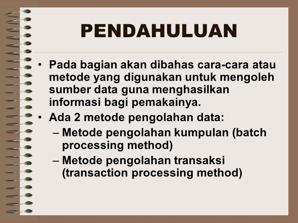 PENDAHULUAN Pada bagian akan dibahas cara-cara atau metode yang digunakan untuk mengoleh sumber data guna menghasilkan informasi bagi pemakainya. Ada