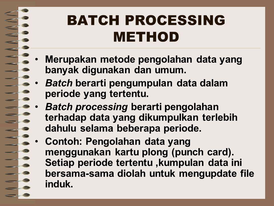 BATCH PROCESSING METHOD (2) Metode ini disebut juga pengolahan periodik (periodic processing) dikarenakan sifat pengolahannya yang mengumpulkan data selama periode tertentu (dapat harian, mingguan atau bulanan ).
