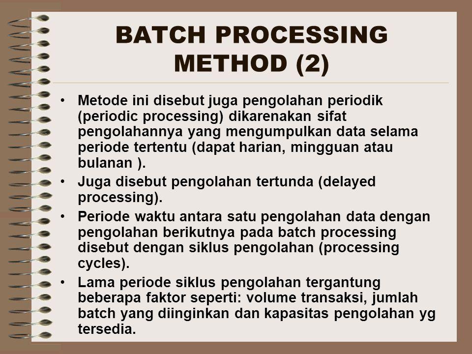 BATCH PROCESSING METHOD (2) Metode ini disebut juga pengolahan periodik (periodic processing) dikarenakan sifat pengolahannya yang mengumpulkan data s
