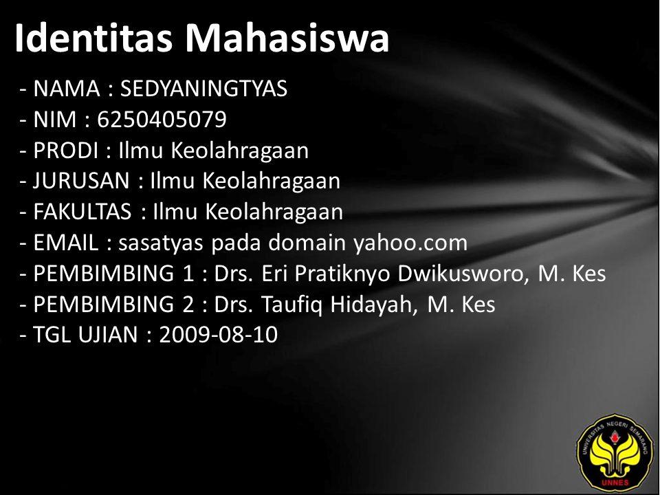 Identitas Mahasiswa - NAMA : SEDYANINGTYAS - NIM : 6250405079 - PRODI : Ilmu Keolahragaan - JURUSAN : Ilmu Keolahragaan - FAKULTAS : Ilmu Keolahragaan - EMAIL : sasatyas pada domain yahoo.com - PEMBIMBING 1 : Drs.