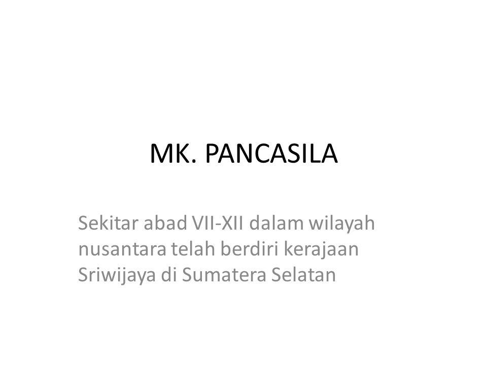 MK. PANCASILA Sekitar abad VII-XII dalam wilayah nusantara telah berdiri kerajaan Sriwijaya di Sumatera Selatan