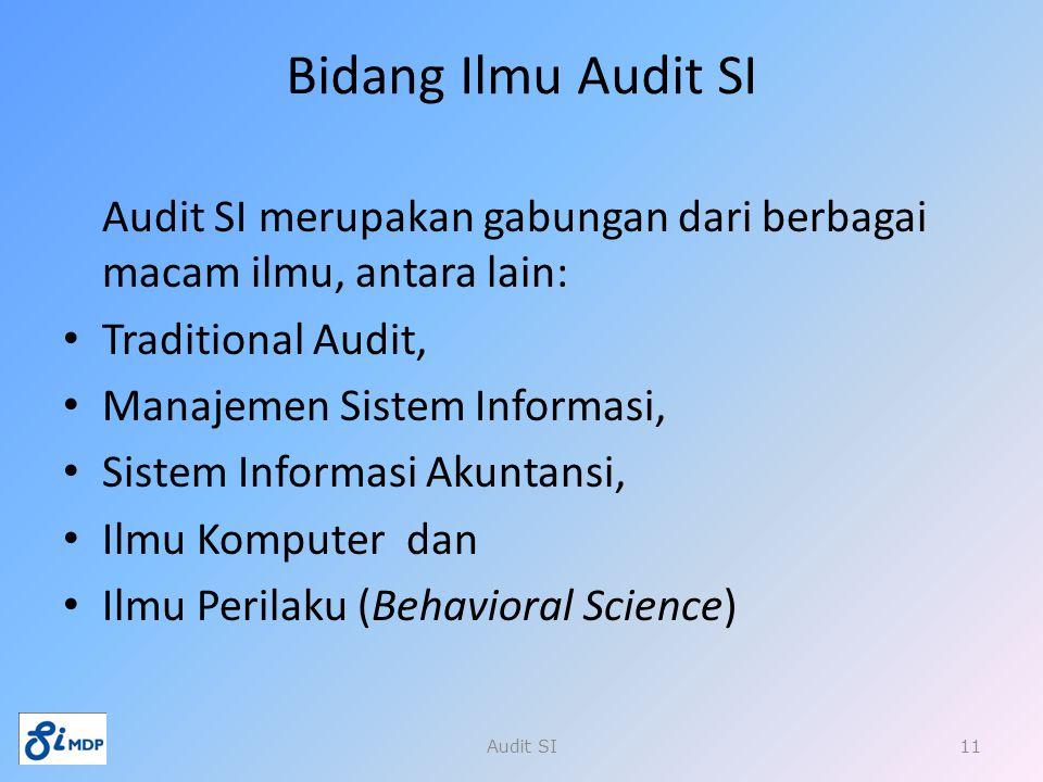 Audit SI merupakan gabungan dari berbagai macam ilmu, antara lain: Traditional Audit, Manajemen Sistem Informasi, Sistem Informasi Akuntansi, Ilmu Kom
