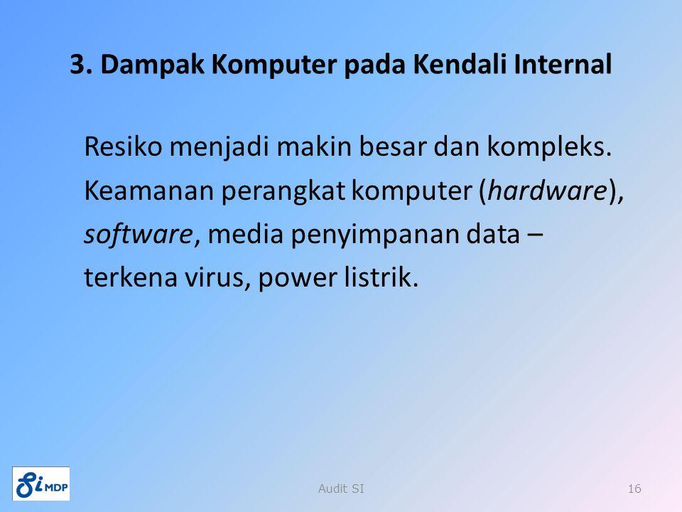 3. Dampak Komputer pada Kendali Internal Resiko menjadi makin besar dan kompleks. Keamanan perangkat komputer (hardware), software, media penyimpanan