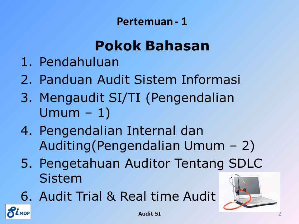 Pertemuan - 1 1.Pendahuluan 2.Panduan Audit Sistem Informasi 3.Mengaudit SI/TI (Pengendalian Umum – 1) 4.Pengendalian Internal dan Auditing(Pengendali